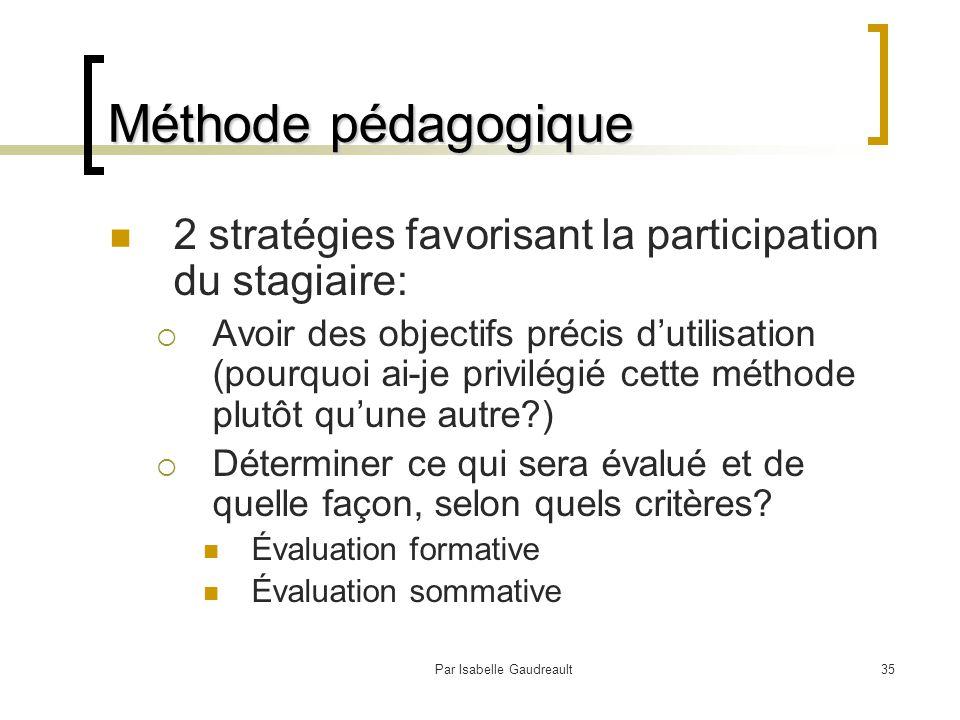 Par Isabelle Gaudreault35 Méthode pédagogique 2 stratégies favorisant la participation du stagiaire:  Avoir des objectifs précis d'utilisation (pourquoi ai-je privilégié cette méthode plutôt qu'une autre?)  Déterminer ce qui sera évalué et de quelle façon, selon quels critères.