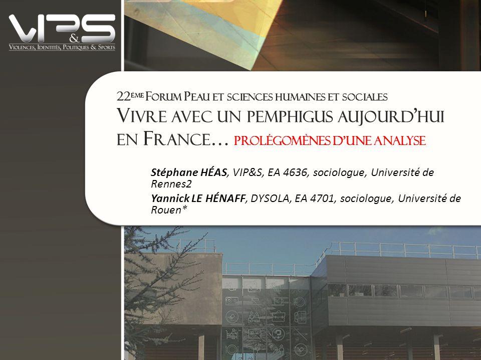 22 ÈME F ORUM P EAU ET SCIENCES HUMAINES ET SOCIALES V IVRE AVEC UN PEMPHIGUS AUJOURD ' HUI EN F RANCE … prolégomènes d'une analyse Stéphane HÉAS, VIP&S, EA 4636, sociologue, Université de Rennes2 Yannick LE HÉNAFF, DYSOLA, EA 4701, sociologue, Université de Rouen*