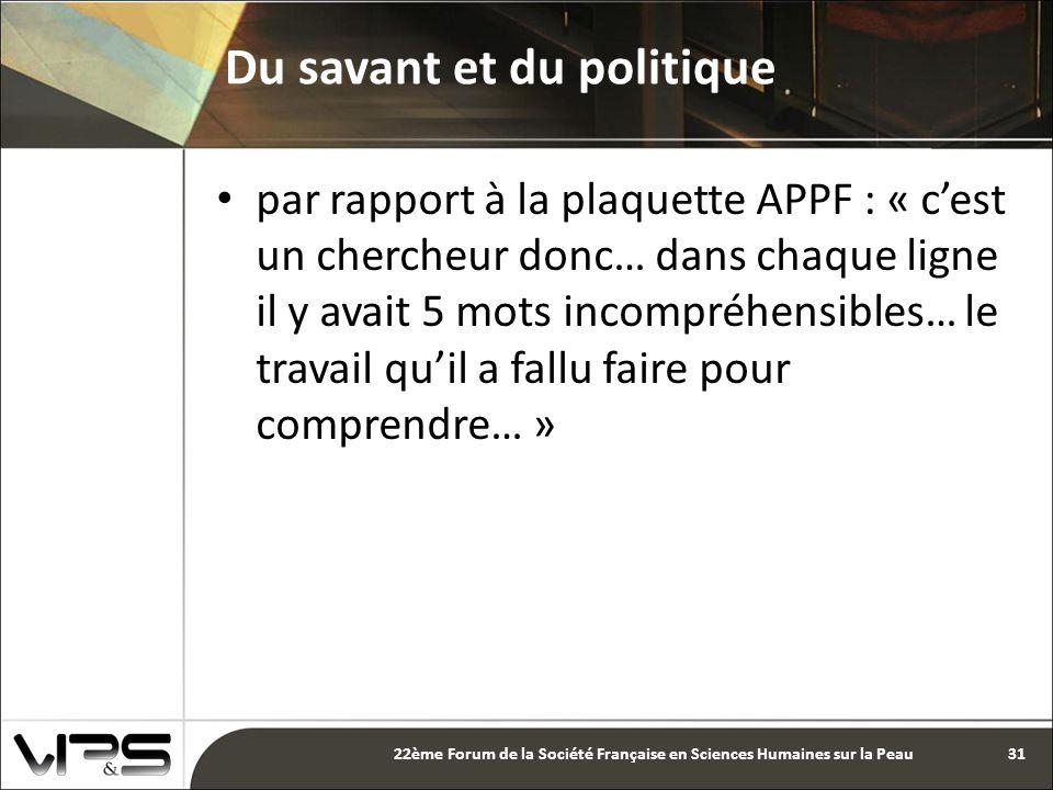 par rapport à la plaquette APPF : « c'est un chercheur donc… dans chaque ligne il y avait 5 mots incompréhensibles… le travail qu'il a fallu faire pour comprendre… » Du savant et du politique 31 22ème Forum de la Société Française en Sciences Humaines sur la Peau
