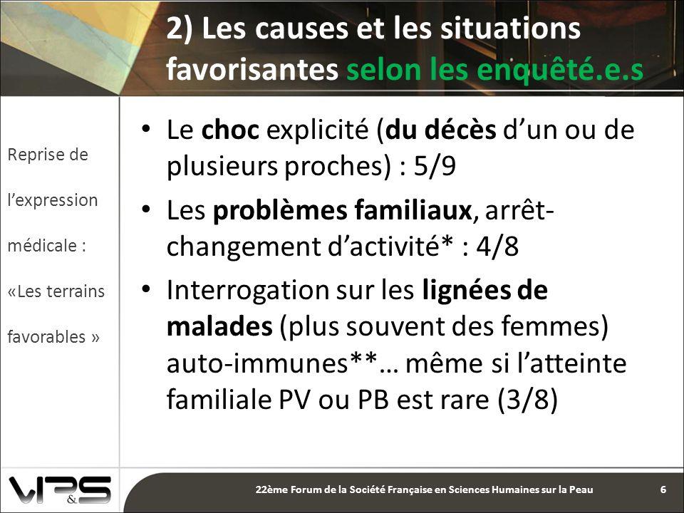 Le choc explicité (du décès d'un ou de plusieurs proches) : 5/9 Les problèmes familiaux, arrêt- changement d'activité* : 4/8 Interrogation sur les lignées de malades (plus souvent des femmes) auto-immunes**… même si l'atteinte familiale PV ou PB est rare (3/8) 2) Les causes et les situations favorisantes selon les enquêté.e.s Reprise de l'expression médicale : «Les terrains favorables » 6 22ème Forum de la Société Française en Sciences Humaines sur la Peau