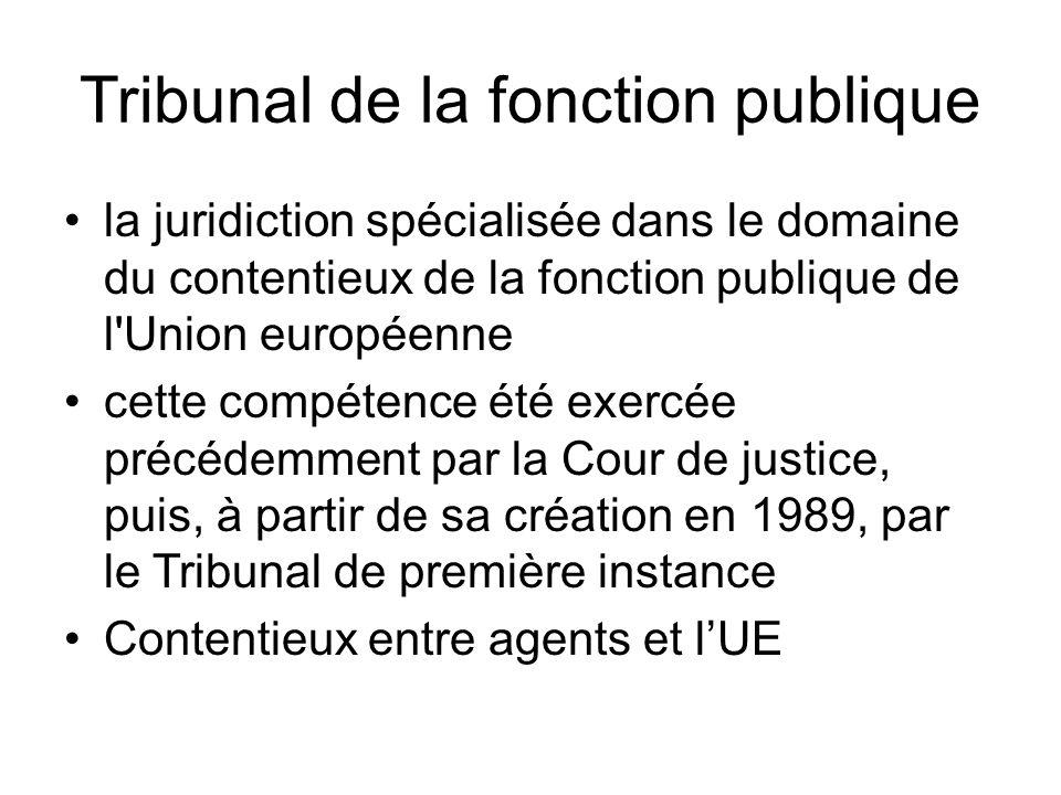 Tribunal de la fonction publique la juridiction spécialisée dans le domaine du contentieux de la fonction publique de l Union européenne cette compétence été exercée précédemment par la Cour de justice, puis, à partir de sa création en 1989, par le Tribunal de première instance Contentieux entre agents et l'UE
