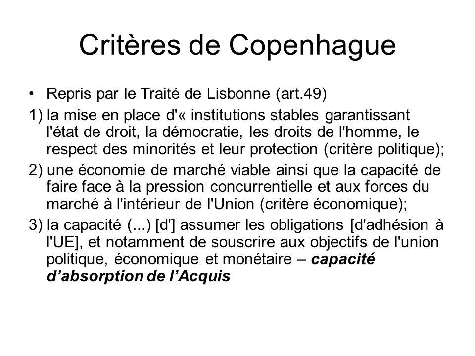 Critères de Copenhague Repris par le Traité de Lisbonne (art.49) 1) la mise en place d « institutions stables garantissant l état de droit, la démocratie, les droits de l homme, le respect des minorités et leur protection (critère politique); 2) une économie de marché viable ainsi que la capacité de faire face à la pression concurrentielle et aux forces du marché à l intérieur de l Union (critère économique); 3) la capacité (...) [d ] assumer les obligations [d adhésion à l UE], et notamment de souscrire aux objectifs de l union politique, économique et monétaire – capacité d'absorption de l'Acquis