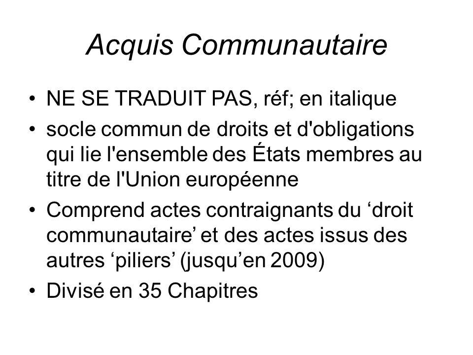 Acquis Communautaire NE SE TRADUIT PAS, réf; en italique socle commun de droits et d obligations qui lie l ensemble des États membres au titre de l Union européenne Comprend actes contraignants du 'droit communautaire' et des actes issus des autres 'piliers' (jusqu'en 2009) Divisé en 35 Chapitres