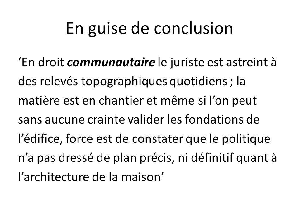 En guise de conclusion 'En droit communautaire le juriste est astreint à des relevés topographiques quotidiens ; la matière est en chantier et même si l'on peut sans aucune crainte valider les fondations de l'édifice, force est de constater que le politique n'a pas dressé de plan précis, ni définitif quant à l'architecture de la maison'