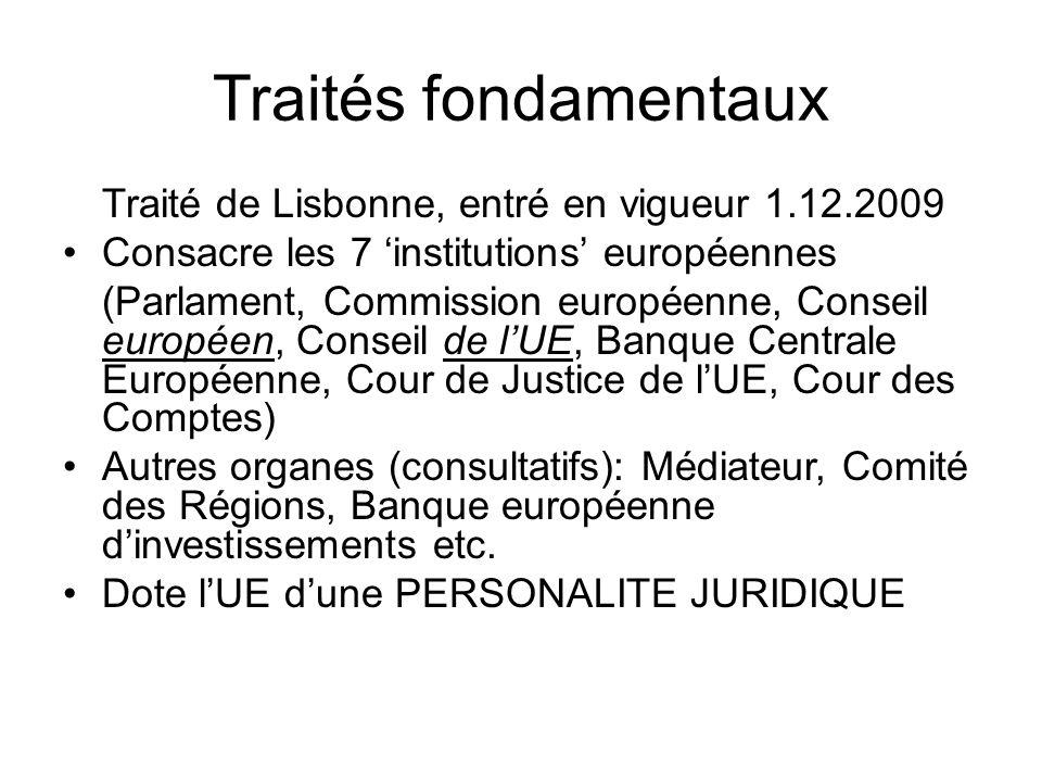 Traités fondamentaux Traité de Lisbonne, entré en vigueur 1.12.2009 Consacre les 7 'institutions' européennes (Parlament, Commission européenne, Conseil européen, Conseil de l'UE, Banque Centrale Européenne, Cour de Justice de l'UE, Cour des Comptes) Autres organes (consultatifs): Médiateur, Comité des Régions, Banque européenne d'investissements etc.