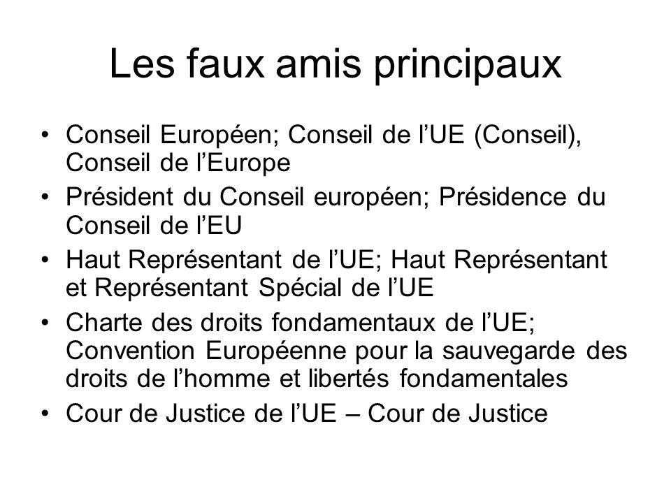 Les faux amis principaux Conseil Européen; Conseil de l'UE (Conseil), Conseil de l'Europe Président du Conseil européen; Présidence du Conseil de l'EU Haut Représentant de l'UE; Haut Représentant et Représentant Spécial de l'UE Charte des droits fondamentaux de l'UE; Convention Européenne pour la sauvegarde des droits de l'homme et libertés fondamentales Cour de Justice de l'UE – Cour de Justice