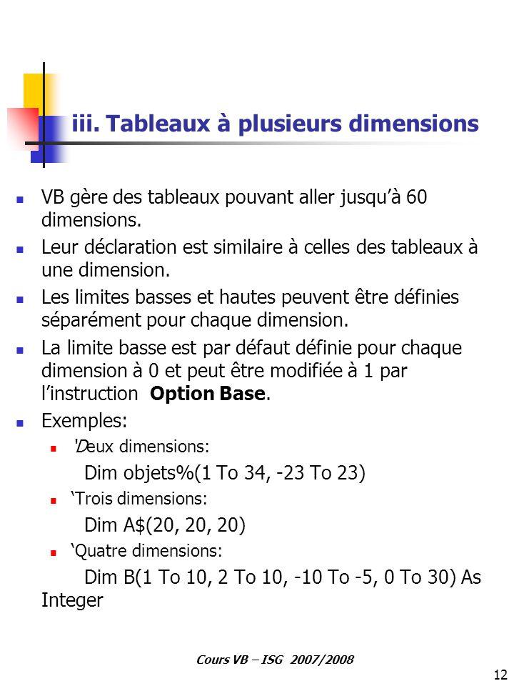12 Cours VB – ISG 2007/2008 iii. Tableaux à plusieurs dimensions VB gère des tableaux pouvant aller jusqu'à 60 dimensions. Leur déclaration est simila