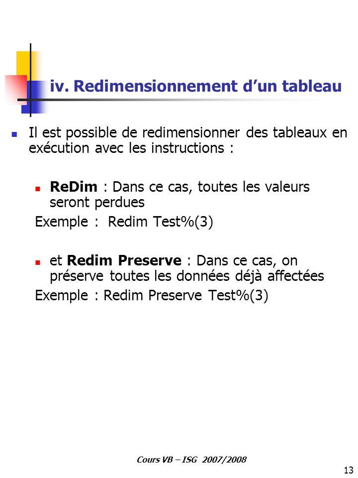13 Cours VB – ISG 2007/2008 iv. Redimensionnement d'un tableau Il est possible de redimensionner des tableaux en exécution avec les instructions : ReD