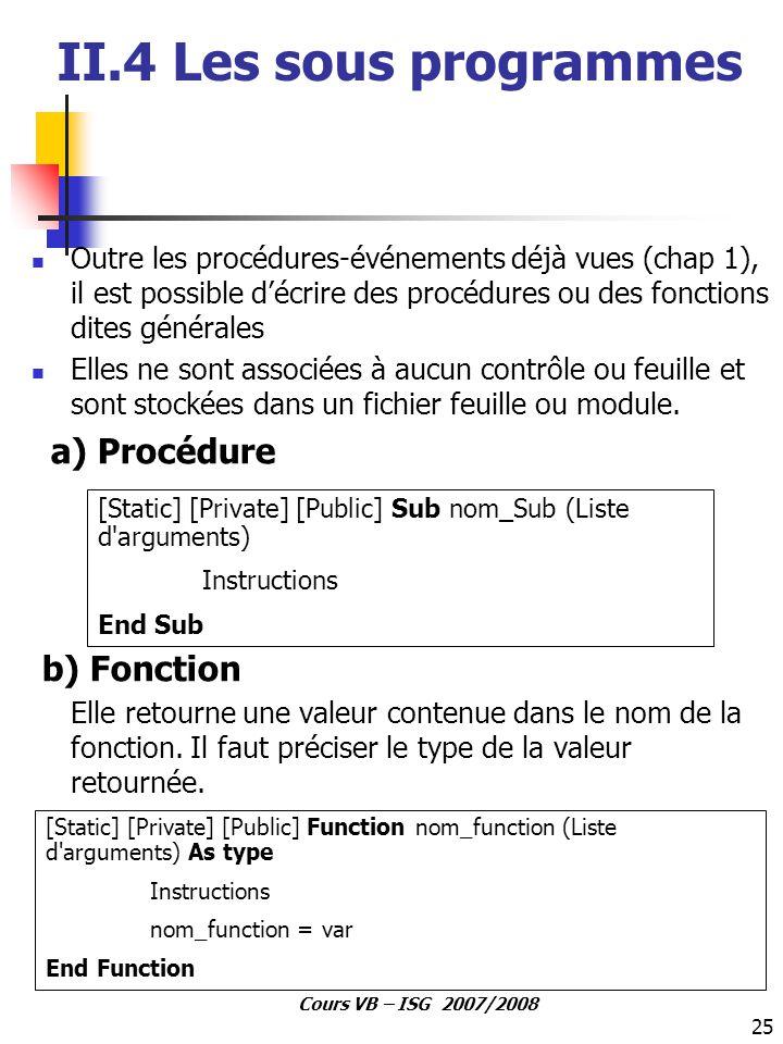 25 Cours VB – ISG 2007/2008 II.4 Les sous programmes Outre les procédures-événements déjà vues (chap 1), il est possible d'écrire des procédures ou de