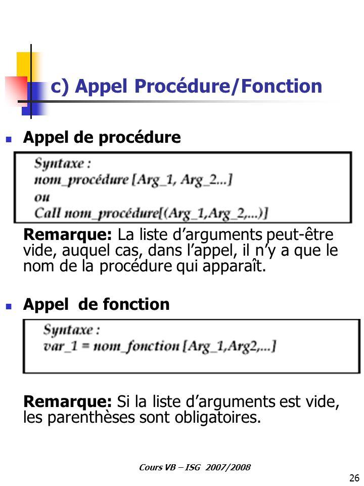 26 Cours VB – ISG 2007/2008 c) Appel Procédure/Fonction Appel de procédure Remarque: La liste d'arguments peut-être vide, auquel cas, dans l'appel, il