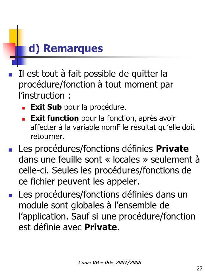 27 Cours VB – ISG 2007/2008 d) Remarques Il est tout à fait possible de quitter la procédure/fonction à tout moment par l'instruction : Exit Sub pour