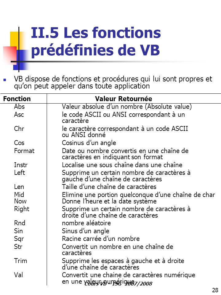 28 Cours VB – ISG 2007/2008 II.5 Les fonctions prédéfinies de VB VB dispose de fonctions et procédures qui lui sont propres et qu'on peut appeler dans