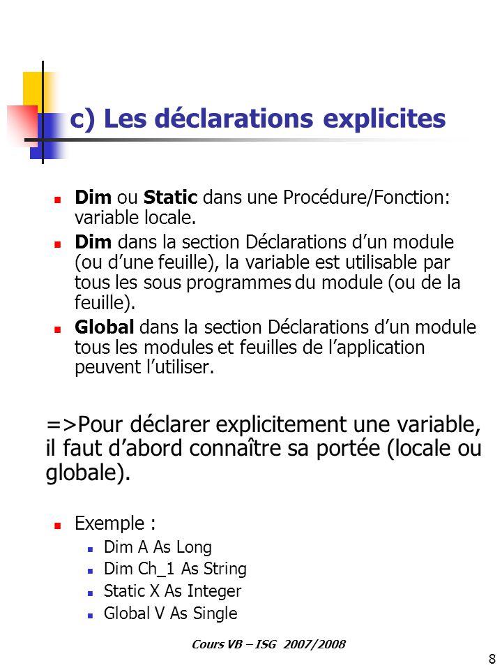 8 Cours VB – ISG 2007/2008 c) Les déclarations explicites Dim ou Static dans une Procédure/Fonction: variable locale. Dim dans la section Déclarations