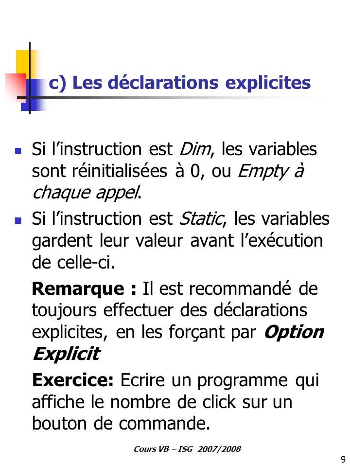 9 Cours VB – ISG 2007/2008 c) Les déclarations explicites Si l'instruction est Dim, les variables sont réinitialisées à 0, ou Empty à chaque appel. Si