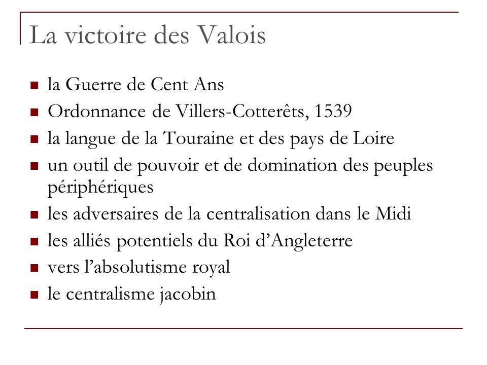 La victoire des Valois la Guerre de Cent Ans Ordonnance de Villers-Cotterêts, 1539 la langue de la Touraine et des pays de Loire un outil de pouvoir et de domination des peuples périphériques les adversaires de la centralisation dans le Midi les alliés potentiels du Roi d'Angleterre vers l'absolutisme royal le centralisme jacobin