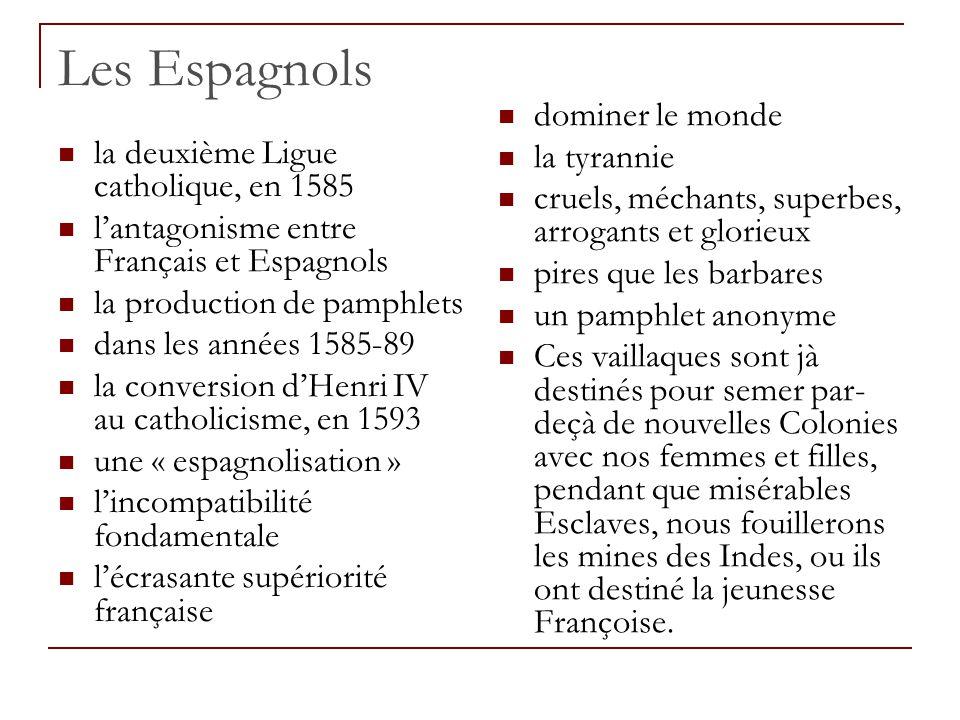 Les Espagnols la deuxième Ligue catholique, en 1585 l'antagonisme entre Français et Espagnols la production de pamphlets dans les années 1585-89 la conversion d'Henri IV au catholicisme, en 1593 une « espagnolisation » l'incompatibilité fondamentale l'écrasante supériorité française dominer le monde la tyrannie cruels, méchants, superbes, arrogants et glorieux pires que les barbares un pamphlet anonyme Ces vaillaques sont jà destinés pour semer par- deçà de nouvelles Colonies avec nos femmes et filles, pendant que misérables Esclaves, nous fouillerons les mines des Indes, ou ils ont destiné la jeunesse Françoise.