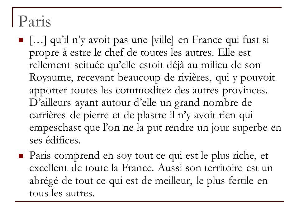 Paris […] qu'il n'y avoit pas une [ville] en France qui fust si propre à estre le chef de toutes les autres. Elle est rellement scituée qu'elle estoit
