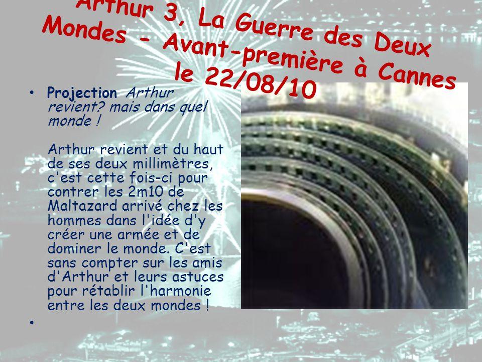 Arthur 3, La Guerre des Deux Mondes - Avant-première à Cannes le 22/08/10 Projection Arthur revient? mais dans quel monde ! Arthur revient et du haut