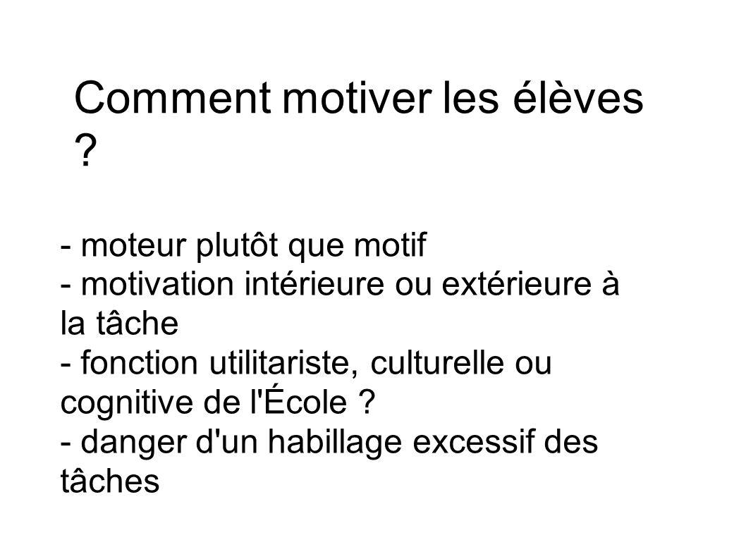 Comment motiver les élèves ? - moteur plutôt que motif - motivation intérieure ou extérieure à la tâche - fonction utilitariste, culturelle ou cogniti