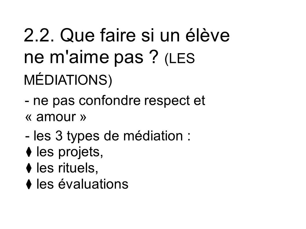 2.2. Que faire si un élève ne m'aime pas ? (LES MÉDIATIONS) - ne pas confondre respect et « amour » - les 3 types de médiation : les projets, les ritu