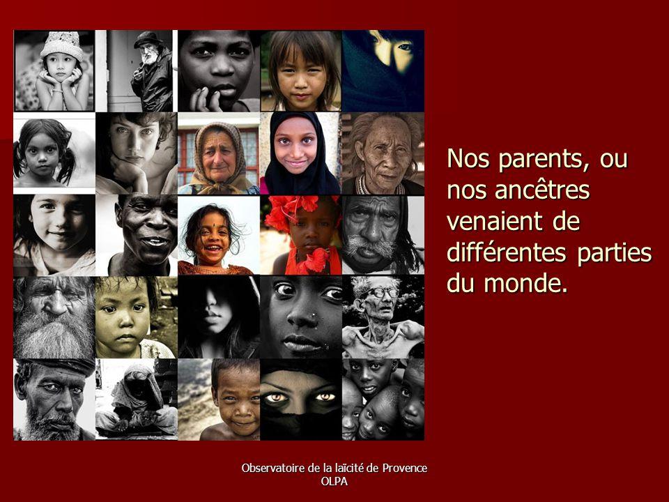 Observatoire de la laïcité de Provence OLPA Nos parents, ou nos ancêtres venaient de différentes parties du monde.