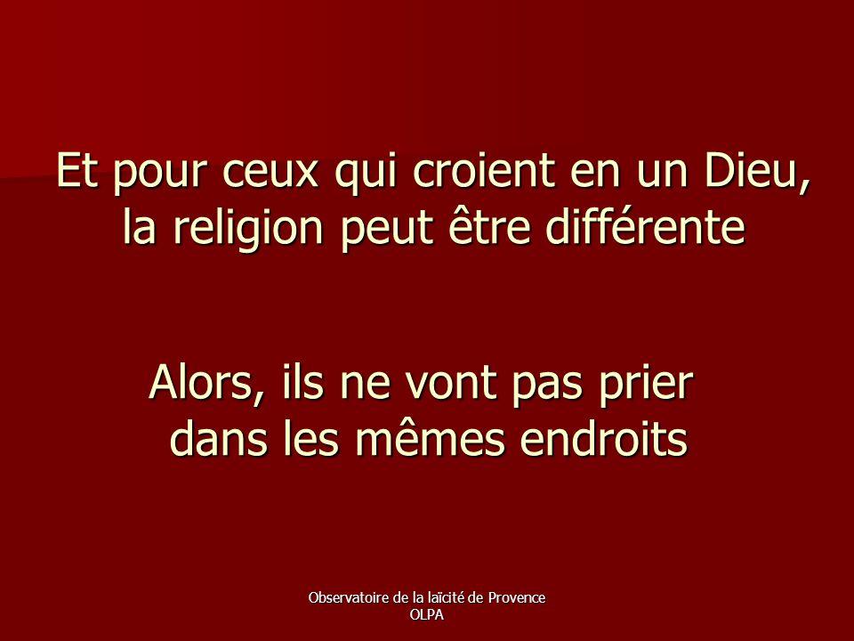Observatoire de la laïcité de Provence OLPA Et pour ceux qui croient en un Dieu, la religion peut être différente Alors, ils ne vont pas prier dans le