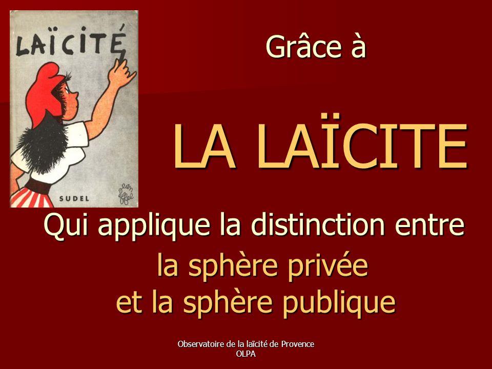 Observatoire de la laïcité de Provence OLPA Grâce à LA LAÏCITE Qui applique la distinction entre la sphère privée et la sphère publique