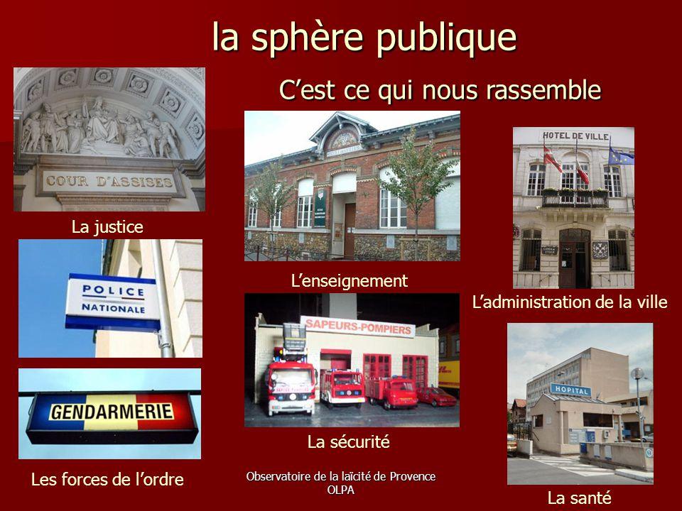 Observatoire de la laïcité de Provence OLPA la sphère publique la sphère publique C'est ce qui nous rassemble La justice L'enseignement Les forces de