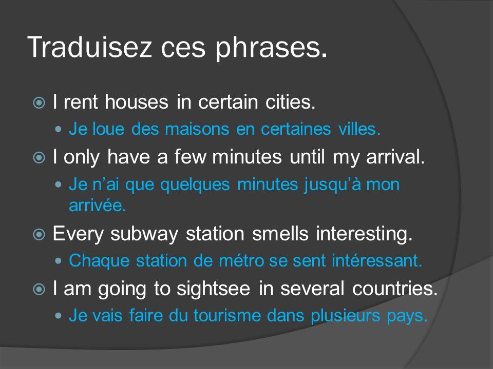 Traduisez ces phrases.  I rent houses in certain cities. Je loue des maisons en certaines villes.  I only have a few minutes until my arrival. Je n'