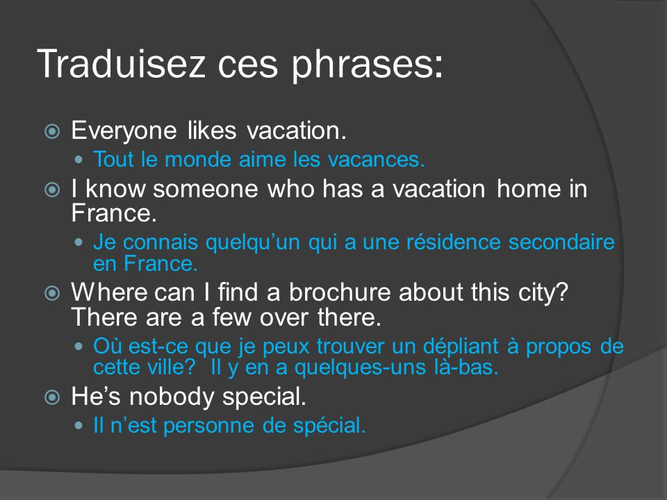 Traduisez ces phrases:  Everyone likes vacation. Tout le monde aime les vacances.  I know someone who has a vacation home in France. Je connais quel