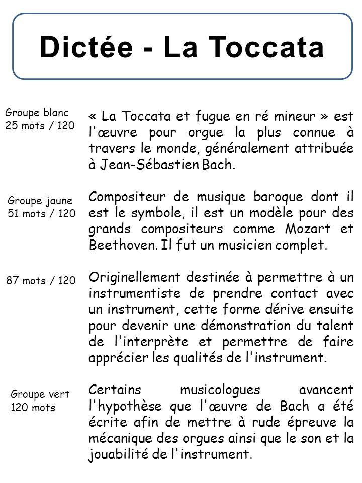 Dictée - La Toccata Groupe blanc 25 mots / 120 Groupe jaune 51 mots / 120 87 mots / 120 Groupe vert 120 mots « La Toccata et fugue en ré mineur » est