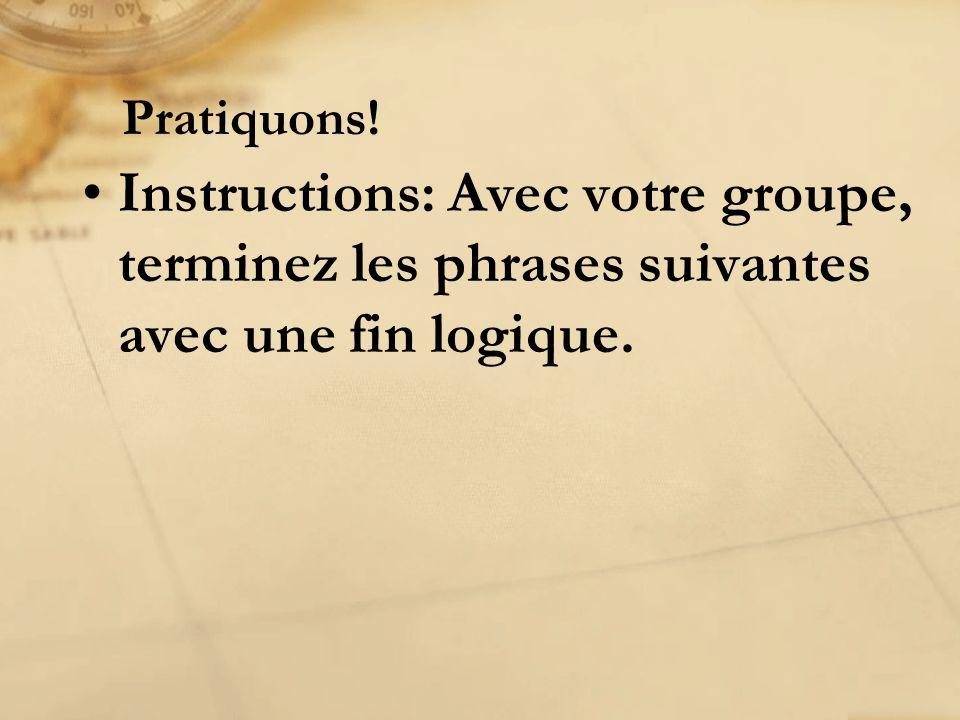 Instructions: Avec votre groupe, terminez les phrases suivantes avec une fin logique. Pratiquons!
