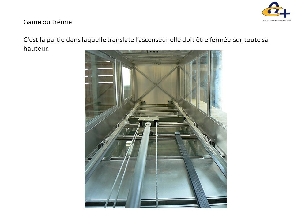 Gaine ou trémie: C'est la partie dans laquelle translate l'ascenseur elle doit être fermée sur toute sa hauteur.
