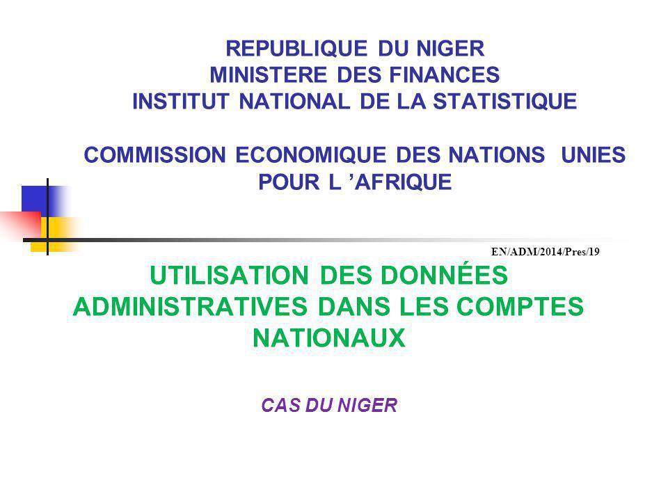 REPUBLIQUE DU NIGER MINISTERE DES FINANCES INSTITUT NATIONAL DE LA STATISTIQUE COMMISSION ECONOMIQUE DES NATIONS UNIES POUR L 'AFRIQUE UTILISATION DES DONNÉES ADMINISTRATIVES DANS LES COMPTES NATIONAUX CAS DU NIGER EN/ADM/2014/Pres/19