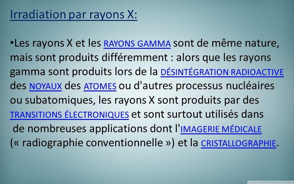 Irradiation par rayons X: Les rayons X et les RAYONS GAMMA sont de même nature, mais sont produits différemment : alors que les rayons gamma sont produits lors de la DÉSINTÉGRATION RADIOACTIVE des NOYAUX des ATOMES ou d autres processus nucléaires ou subatomiques, les rayons X sont produits par des TRANSITIONS ÉLECTRONIQUES et sont surtout utilisés dans RAYONS GAMMA DÉSINTÉGRATION RADIOACTIVE NOYAUX ATOMES TRANSITIONS ÉLECTRONIQUES de nombreuses applications dont l IMAGERIE MÉDICALE (« radiographie conventionnelle ») et la CRISTALLOGRAPHIE.