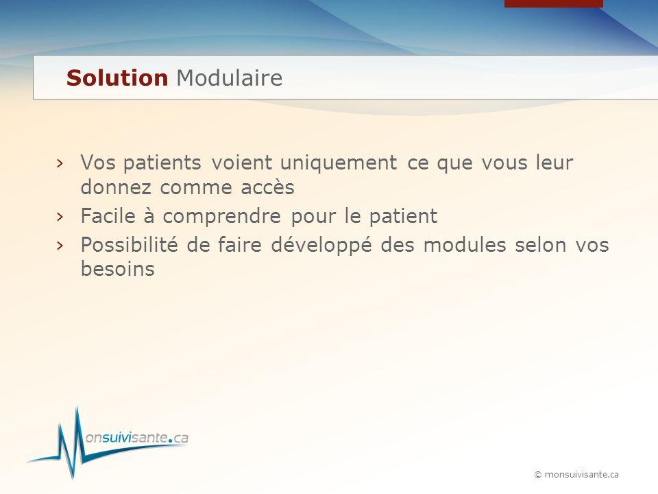 © monsuivisante.ca ›Vos patients voient uniquement ce que vous leur donnez comme accès ›Facile à comprendre pour le patient ›Possibilité de faire développé des modules selon vos besoins Solution Modulaire