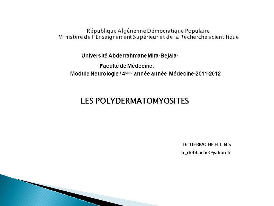Université Abderrahmane Mira-Bejaia- Faculté de Médecine. Module Neurologie / 4 ème année année Médecine-2011-2012 LES POLYDERMATOMYOSITES Dr DEBBACHE