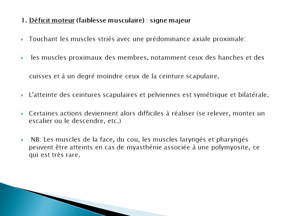 1. Déficit moteur (faiblesse musculaire) : signe majeur  Touchant les muscles striés avec une prédominance axiale proximale:  les muscles proximaux
