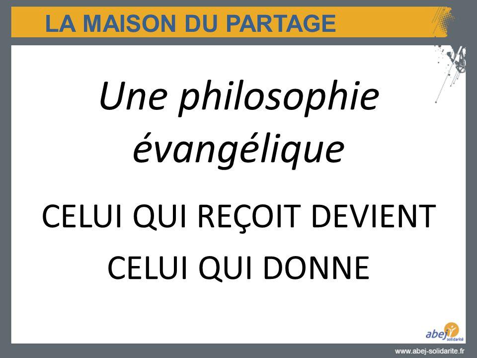 LA MAISON DU PARTAGE Une philosophie évangélique CELUI QUI REÇOIT DEVIENT CELUI QUI DONNE