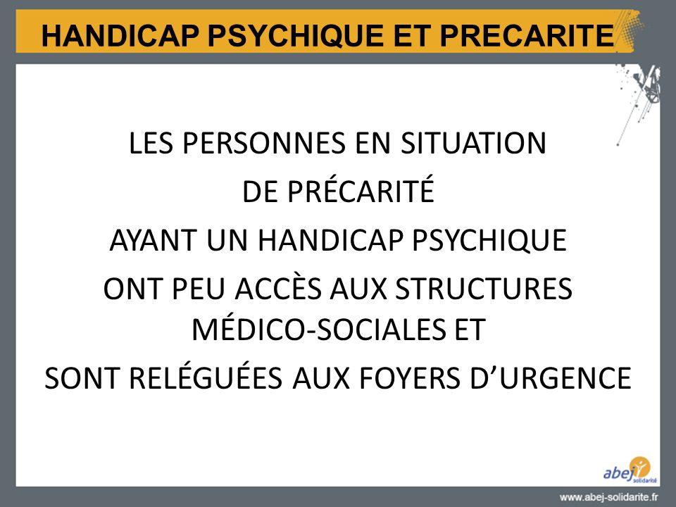 HANDICAP PSYCHIQUE ET PRECARITE LES PERSONNES EN SITUATION DE PRÉCARITÉ AYANT UN HANDICAP PSYCHIQUE ONT PEU ACCÈS AUX STRUCTURES MÉDICO-SOCIALES ET SONT RELÉGUÉES AUX FOYERS D'URGENCE