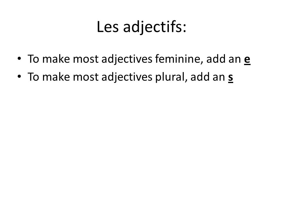 Les adjectifs: To make most adjectives feminine, add an e To make most adjectives plural, add an s