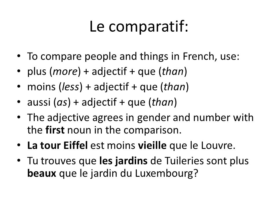 Le comparatif: To compare people and things in French, use: plus (more) + adjectif + que (than) moins (less) + adjectif + que (than) aussi (as) + adjectif + que (than) The adjective agrees in gender and number with the first noun in the comparison.