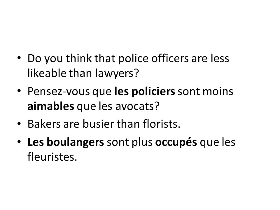 Do you think that police officers are less likeable than lawyers? Pensez-vous que les policiers sont moins aimables que les avocats? Bakers are busier