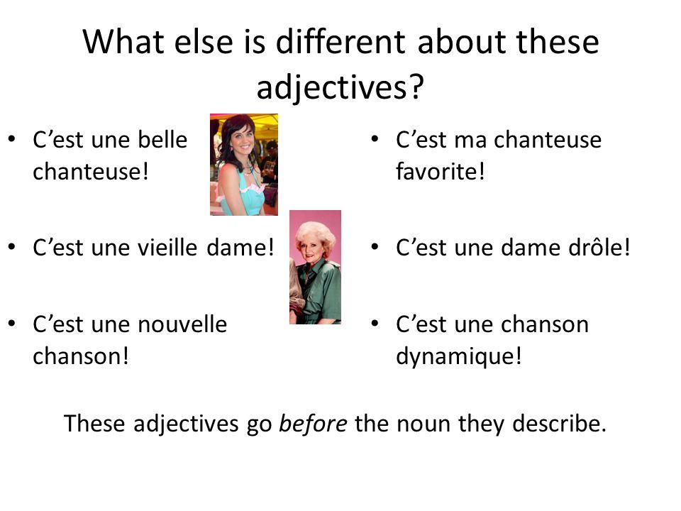 What else is different about these adjectives? C'est une belle chanteuse! C'est une vieille dame! C'est une nouvelle chanson! C'est ma chanteuse favor