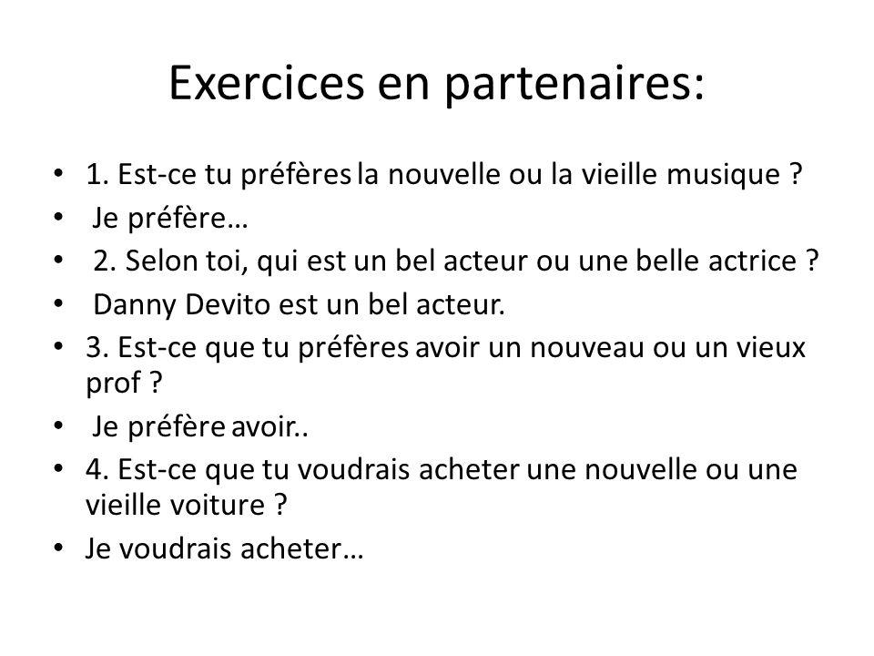 Exercices en partenaires: 1. Est-ce tu préfères la nouvelle ou la vieille musique ? Je préfère… 2. Selon toi, qui est un bel acteur ou une belle actri