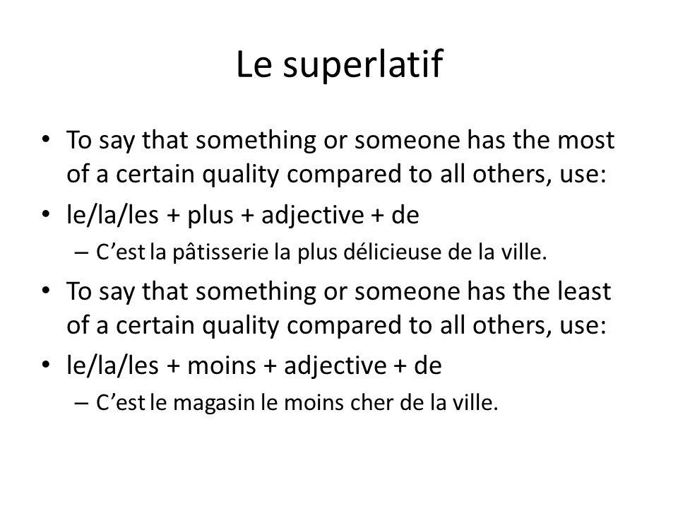 Le superlatif To say that something or someone has the most of a certain quality compared to all others, use: le/la/les + plus + adjective + de – C'est la pâtisserie la plus délicieuse de la ville.