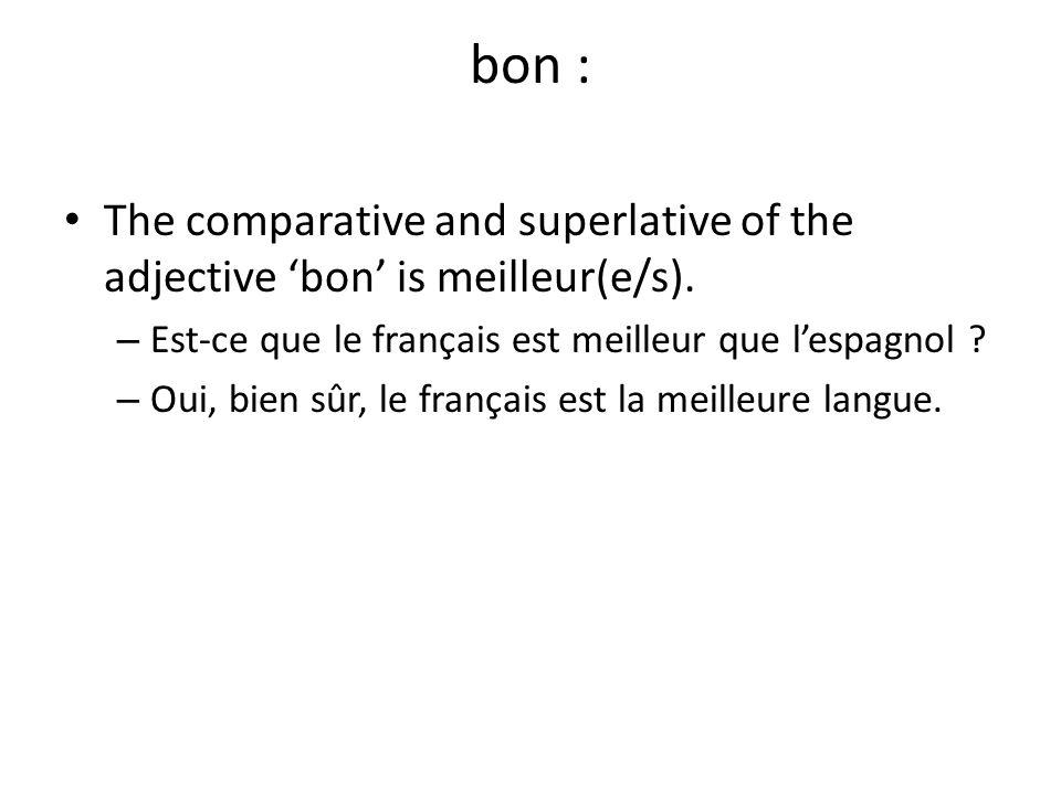 bon : The comparative and superlative of the adjective 'bon' is meilleur(e/s). – Est-ce que le français est meilleur que l'espagnol ? – Oui, bien sûr,