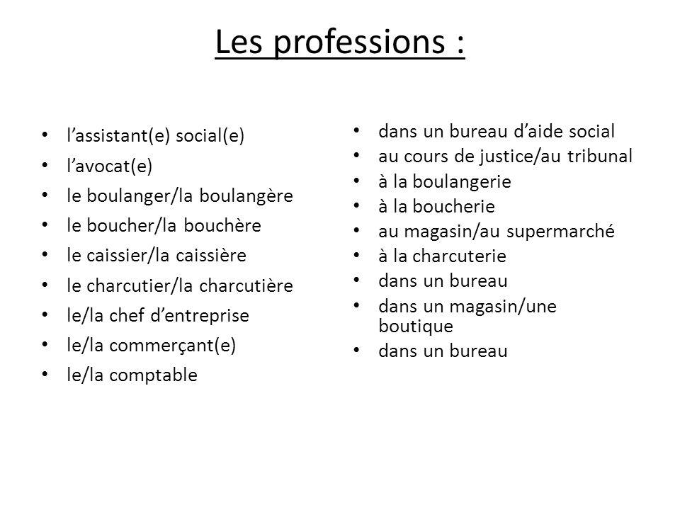 Les professions : l'assistant(e) social(e) l'avocat(e) le boulanger/la boulangère le boucher/la bouchère le caissier/la caissière le charcutier/la cha