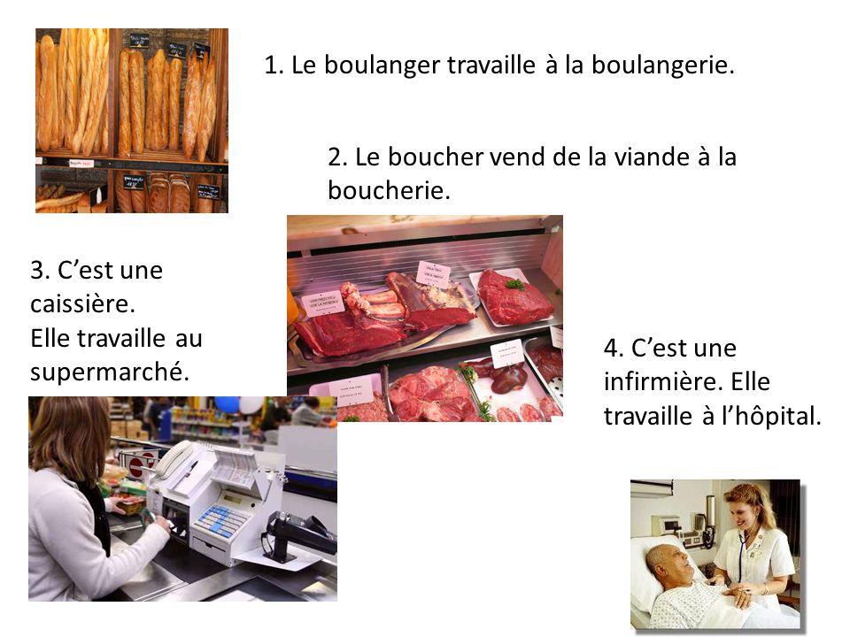 1. Le boulanger travaille à la boulangerie. 2. Le boucher vend de la viande à la boucherie. 3. C'est une caissière. Elle travaille au supermarché. 4.