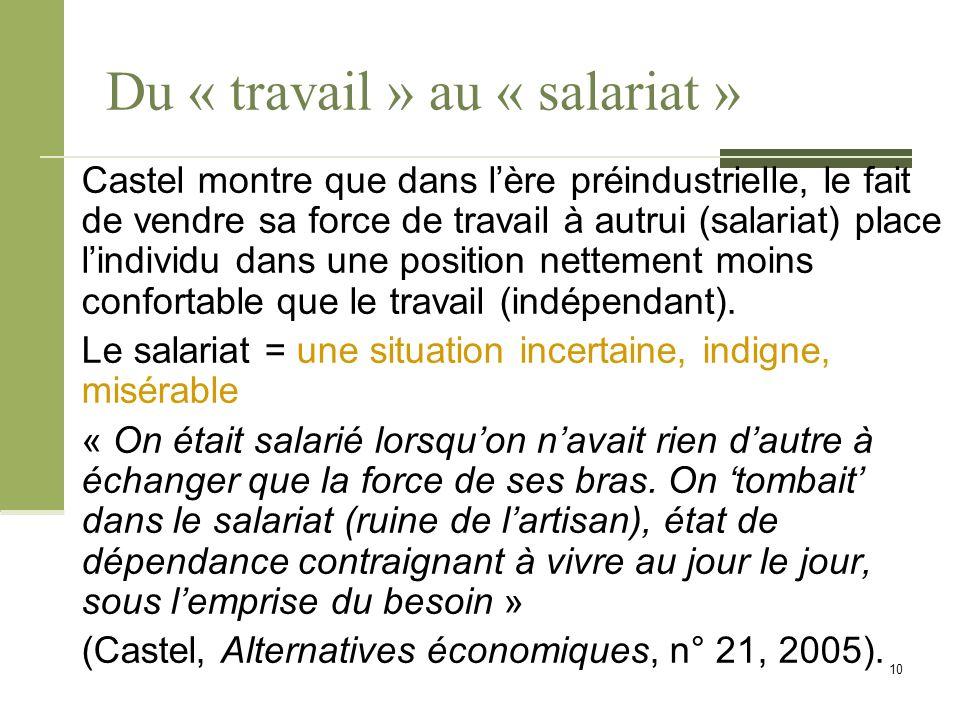 Du « travail » au « salariat » Castel montre que dans l'ère préindustrielle, le fait de vendre sa force de travail à autrui (salariat) place l'individu dans une position nettement moins confortable que le travail (indépendant).